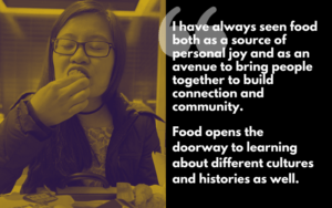 """I have always seen food both as a source of personal joy and as an avenue to bring people together to build connections and community. Food opens the doorway to learning about different cultures and histories as well."""