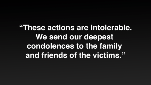 White text on black background reads: These actions are intolerable. We send our deepest condolences to the family and friends of the victims.